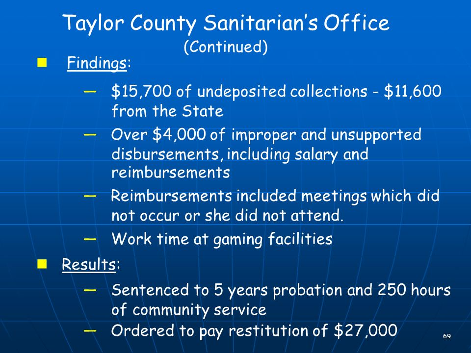 69 Taylor County Sanitarians Office (Continued) Findings: $15,700 of undeposited collections - $11,600 from the State Over $4,000 of improper and unsupported disbursements, including salary and reimbursements Reimbursements included meetings which did not occur or she did not attend.