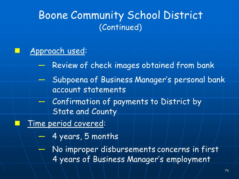 71 Boone Community School District (Continued) Approach used: Review of check images obtained from bank Subpoena of Business Managers personal bank account statements Confirmation of payments to District by State and County Time period covered: 4 years, 5 months No improper disbursements concerns in first 4 years of Business Managers employment