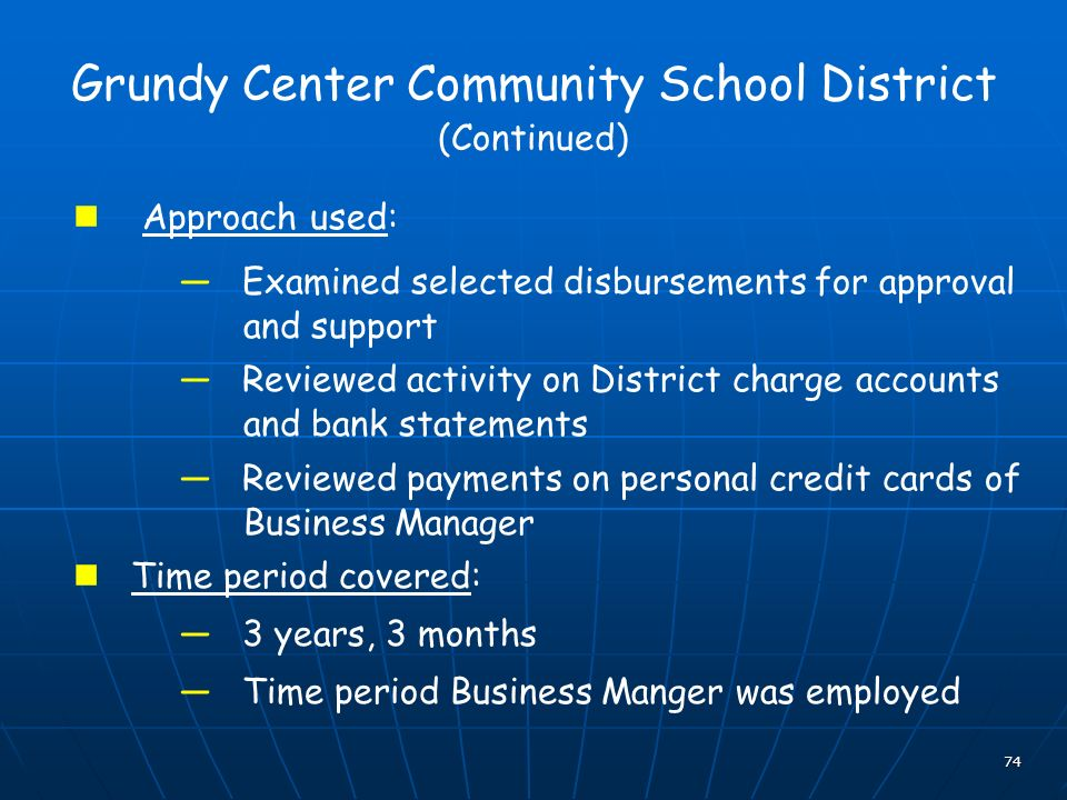 74 Grundy Center Community School District (Continued) Approach used: Examined selected disbursements for approval and support Reviewed activity on District charge accounts and bank statements Reviewed payments on personal credit cards of Business Manager Time period covered: 3 years, 3 months Time period Business Manger was employed