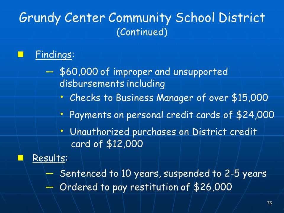 75 Grundy Center Community School District (Continued) Findings: $60,000 of improper and unsupported disbursements including Checks to Business Manager of over $15,000 Payments on personal credit cards of $24,000 Unauthorized purchases on District credit card of $12,000 Results: Sentenced to 10 years, suspended to 2-5 years Ordered to pay restitution of $26,000