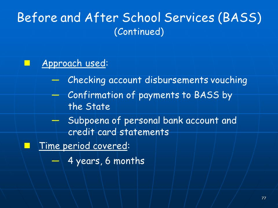 77 Before and After School Services (BASS) (Continued) Approach used: Checking account disbursements vouching Confirmation of payments to BASS by the State Subpoena of personal bank account and credit card statements Time period covered: 4 years, 6 months