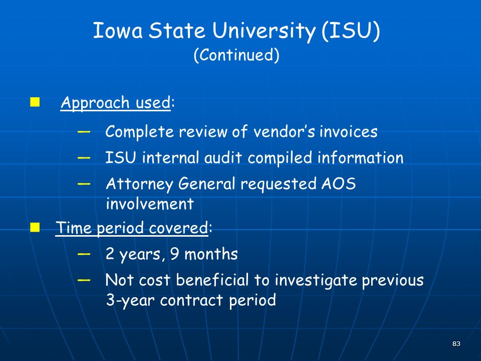 83 Iowa State University (ISU) (Continued) Approach used: Complete review of vendors invoices ISU internal audit compiled information Attorney General requested AOS involvement Time period covered: 2 years, 9 months Not cost beneficial to investigate previous 3-year contract period