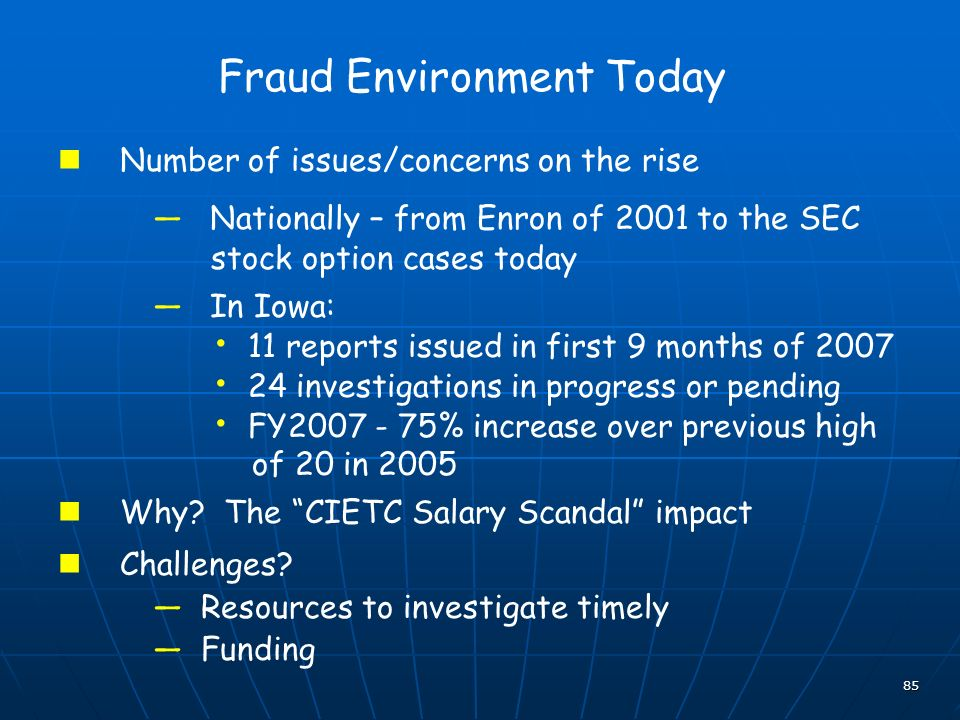 85 Fraud Environment Today Number of issues/concerns on the rise Nationally – from Enron of 2001 to the SEC stock option cases today In Iowa: 11 reports issued in first 9 months of 2007 24 investigations in progress or pending FY2007 - 75% increase over previous high of 20 in 2005 Why.
