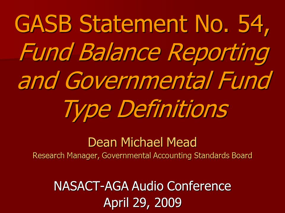 Dean Michael Mead Research Manager, Governmental Accounting Standards Board NASACT-AGA Audio Conference April 29, 2009 GASB Statement No.