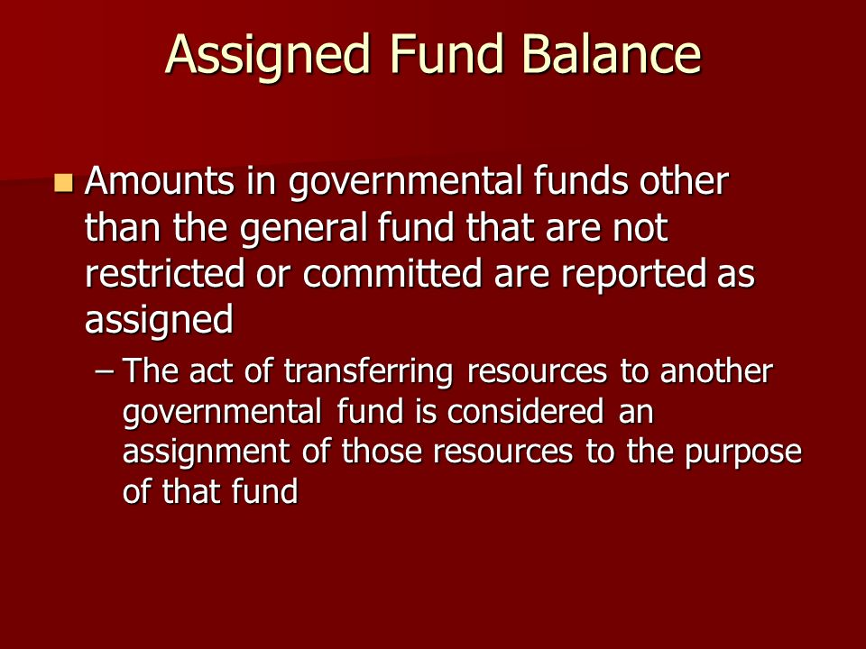 Assigned Fund Balance Amounts in governmental funds other than the general fund that are not restricted or committed are reported as assigned Amounts in governmental funds other than the general fund that are not restricted or committed are reported as assigned –The act of transferring resources to another governmental fund is considered an assignment of those resources to the purpose of that fund