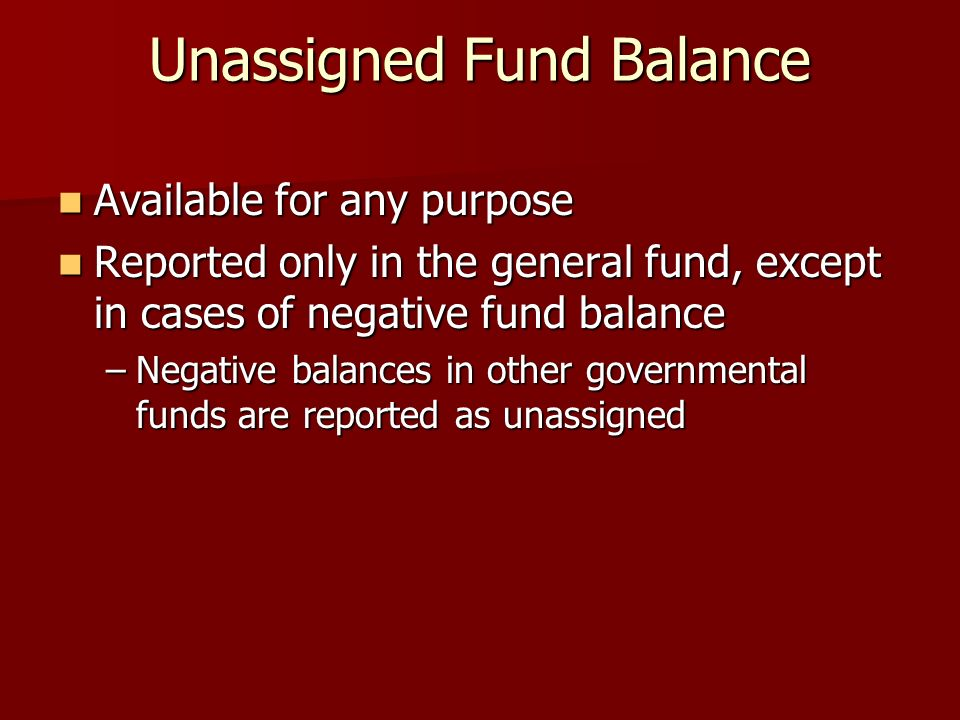 Unassigned Fund Balance Available for any purpose Available for any purpose Reported only in the general fund, except in cases of negative fund balance Reported only in the general fund, except in cases of negative fund balance –Negative balances in other governmental funds are reported as unassigned