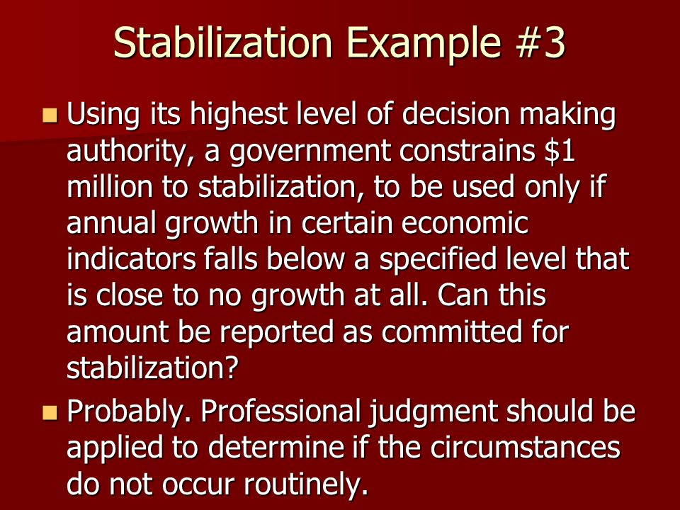 Stabilization Example #3 Using its highest level of decision making authority, a government constrains $1 million to stabilization, to be used only if annual growth in certain economic indicators falls below a specified level that is close to no growth at all.