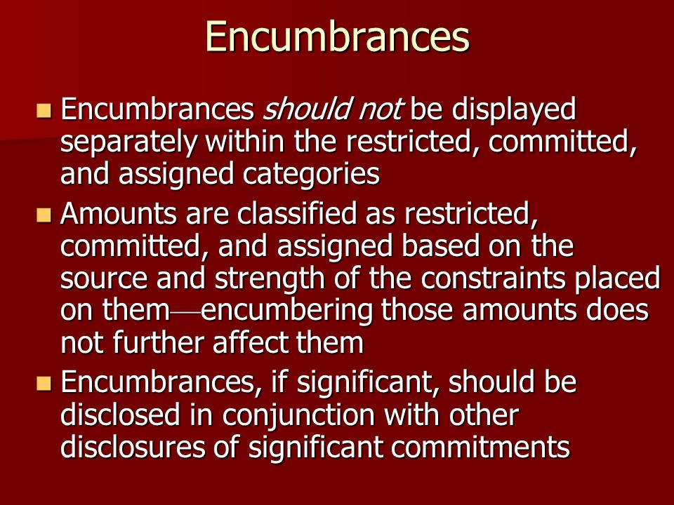Encumbrances Encumbrances should not be displayed separately within the restricted, committed, and assigned categories Encumbrances should not be displayed separately within the restricted, committed, and assigned categories Amounts are classified as restricted, committed, and assigned based on the source and strength of the constraints placed on them encumbering those amounts does not further affect them Amounts are classified as restricted, committed, and assigned based on the source and strength of the constraints placed on them encumbering those amounts does not further affect them Encumbrances, if significant, should be disclosed in conjunction with other disclosures of significant commitments Encumbrances, if significant, should be disclosed in conjunction with other disclosures of significant commitments