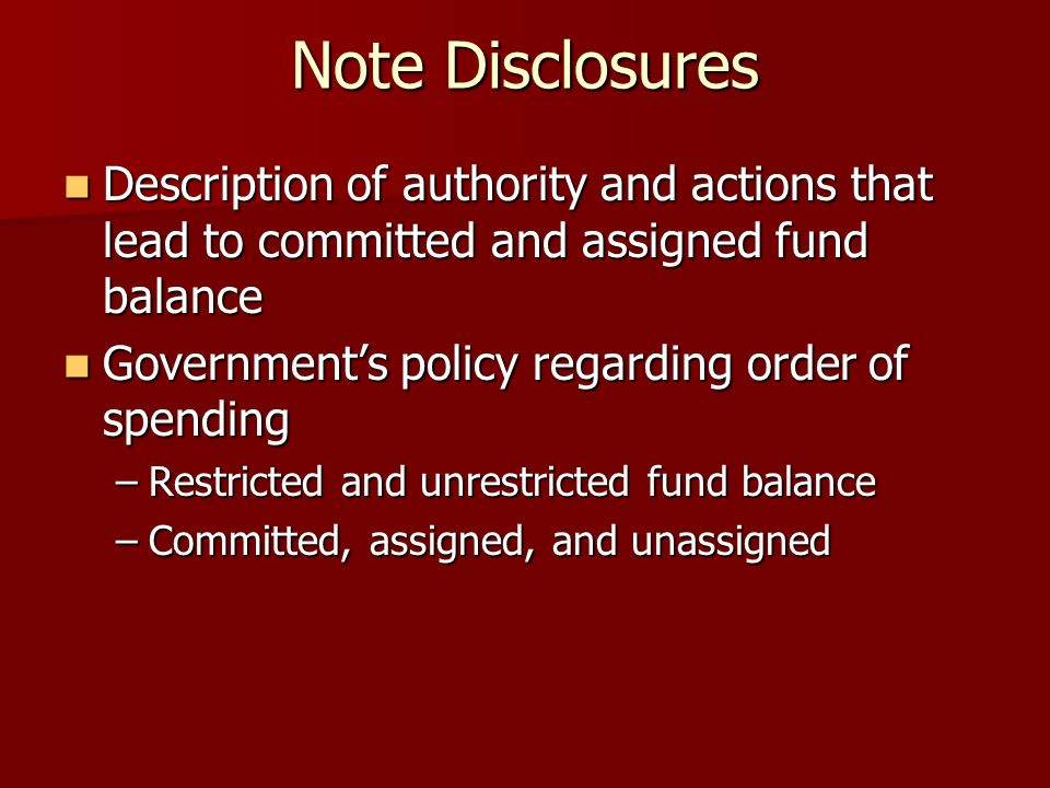Note Disclosures Description of authority and actions that lead to committed and assigned fund balance Description of authority and actions that lead to committed and assigned fund balance Governments policy regarding order of spending Governments policy regarding order of spending –Restricted and unrestricted fund balance –Committed, assigned, and unassigned