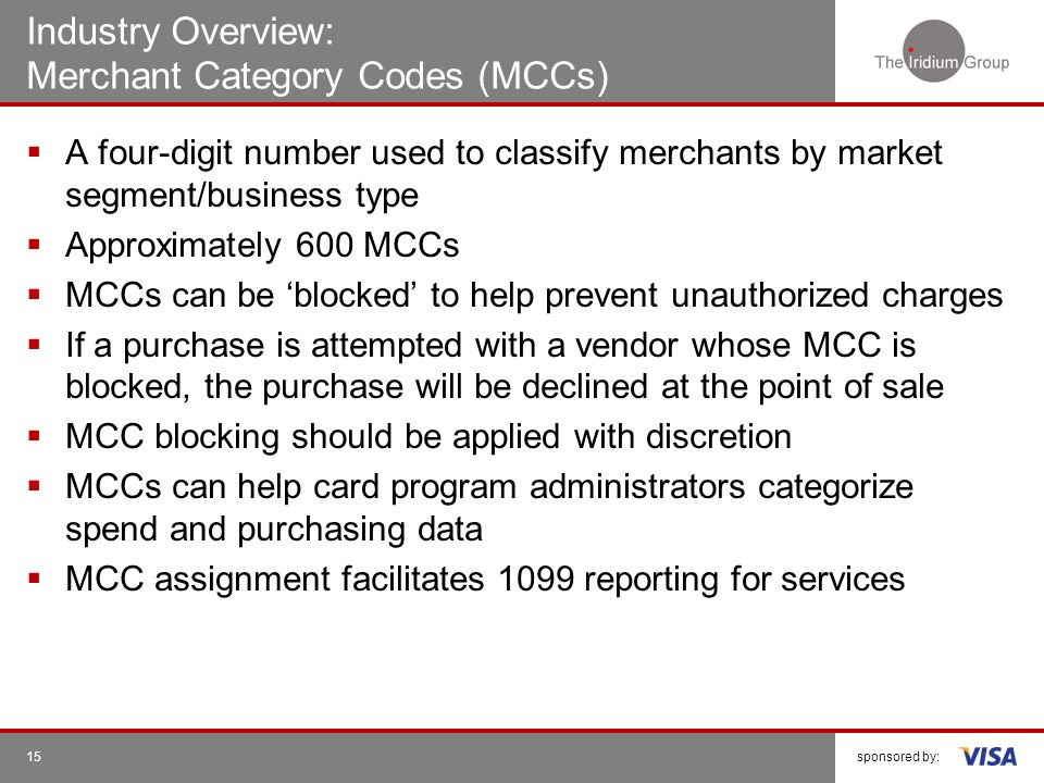 sponsored by:15 Industry Overview: Merchant Category Codes (MCCs) A four-digit number used to classify merchants by market segment/business type Appro