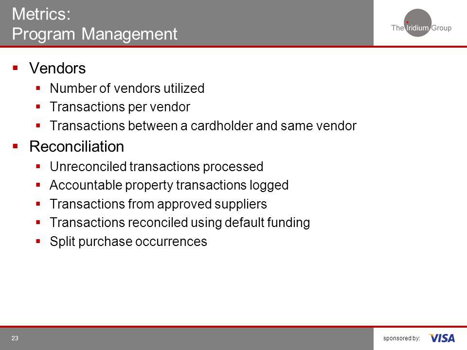 sponsored by:23 Metrics: Program Management Vendors Number of vendors utilized Transactions per vendor Transactions between a cardholder and same vend