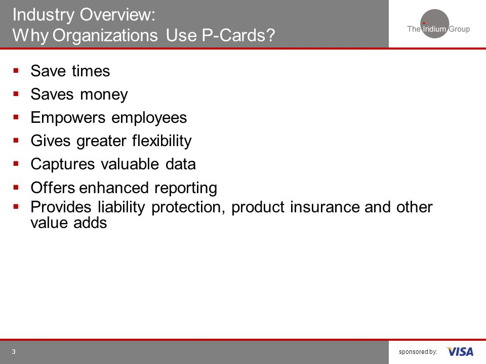 sponsored by:3 Industry Overview: Why Organizations Use P-Cards? Save times Saves money Empowers employees Gives greater flexibility Captures valuable