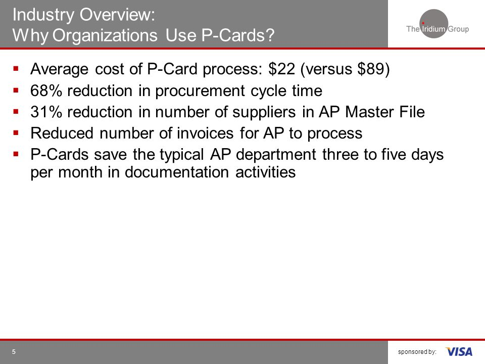 sponsored by:5 Industry Overview: Why Organizations Use P-Cards? Average cost of P-Card process: $22 (versus $89) 68% reduction in procurement cycle t
