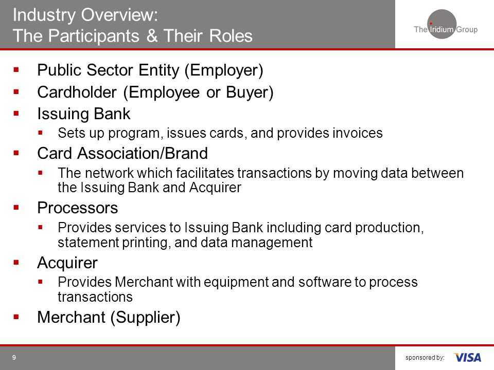 sponsored by:9 Industry Overview: The Participants & Their Roles Public Sector Entity (Employer) Cardholder (Employee or Buyer) Issuing Bank Sets up p