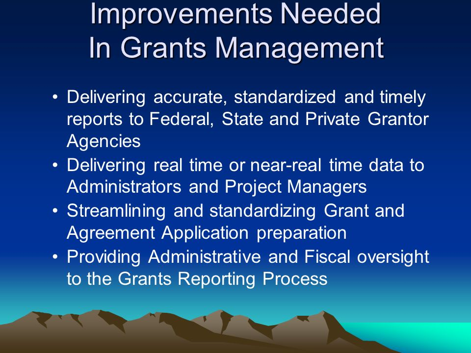 Improvements Needed In Grants Management Delivering accurate, standardized and timely reports to Federal, State and Private Grantor Agencies Delivering real time or near-real time data to Administrators and Project Managers Streamlining and standardizing Grant and Agreement Application preparation Providing Administrative and Fiscal oversight to the Grants Reporting Process