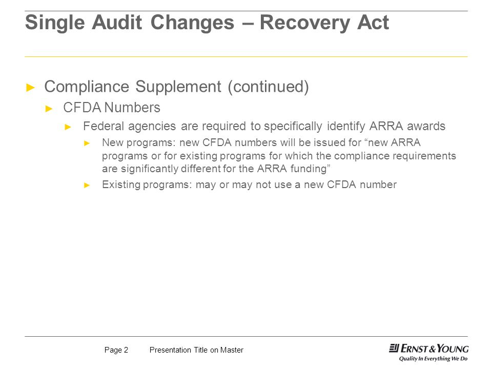 Presentation Title on MasterPage 2 Single Audit Changes – Recovery Act Compliance Supplement (continued) CFDA Numbers Federal agencies are required to