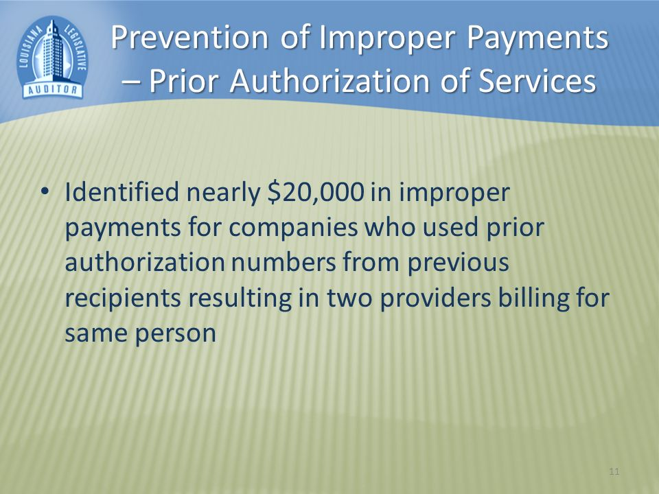 Prevention of Improper Payments – Prior Authorization of Services Identified nearly $20,000 in improper payments for companies who used prior authorization numbers from previous recipients resulting in two providers billing for same person 11