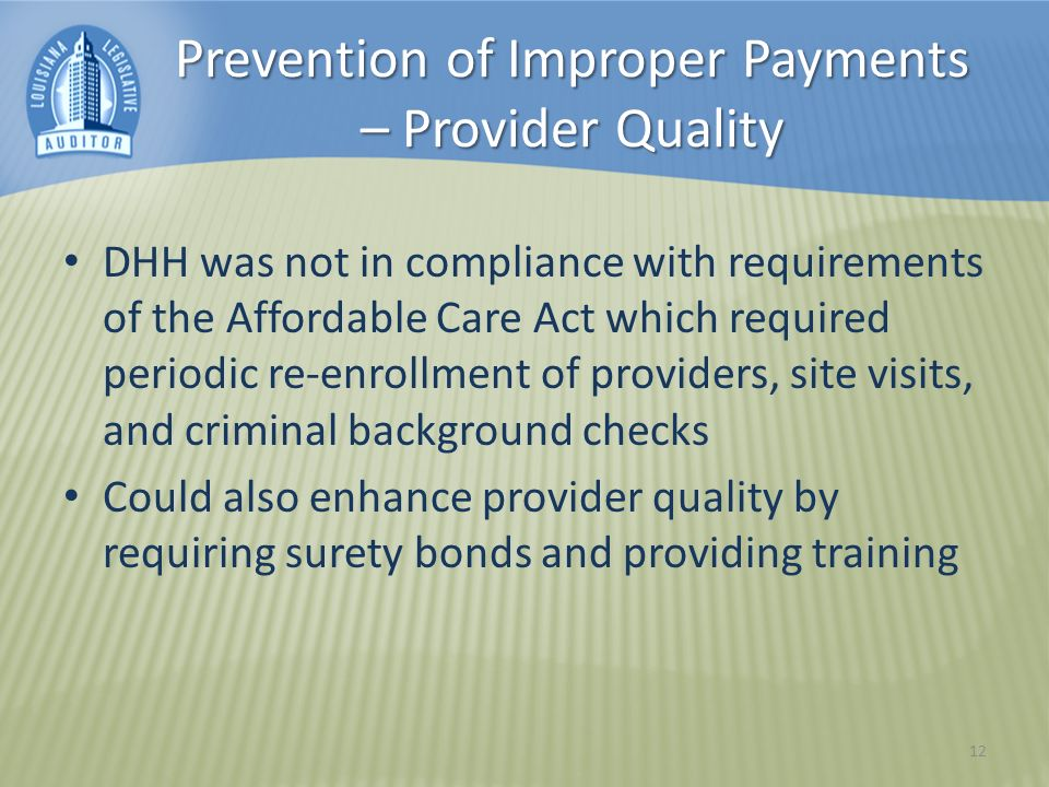 Prevention of Improper Payments – Provider Quality DHH was not in compliance with requirements of the Affordable Care Act which required periodic re-enrollment of providers, site visits, and criminal background checks Could also enhance provider quality by requiring surety bonds and providing training 12