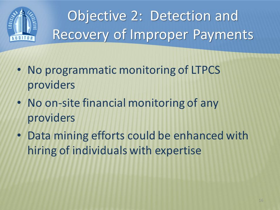 Objective 2: Detection and Recovery of Improper Payments No programmatic monitoring of LTPCS providers No on-site financial monitoring of any providers Data mining efforts could be enhanced with hiring of individuals with expertise 16