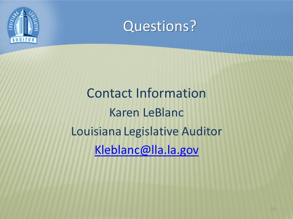Questions Contact Information Karen LeBlanc Louisiana Legislative Auditor Kleblanc@lla.la.gov 23