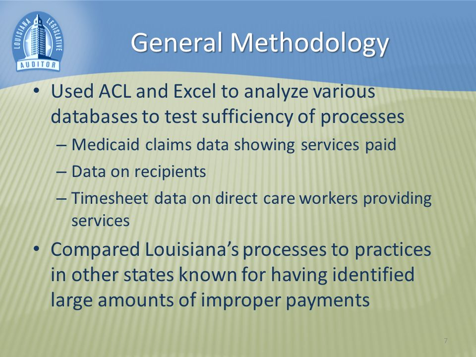 General Methodology Used ACL and Excel to analyze various databases to test sufficiency of processes – Medicaid claims data showing services paid – Data on recipients – Timesheet data on direct care workers providing services Compared Louisianas processes to practices in other states known for having identified large amounts of improper payments 7