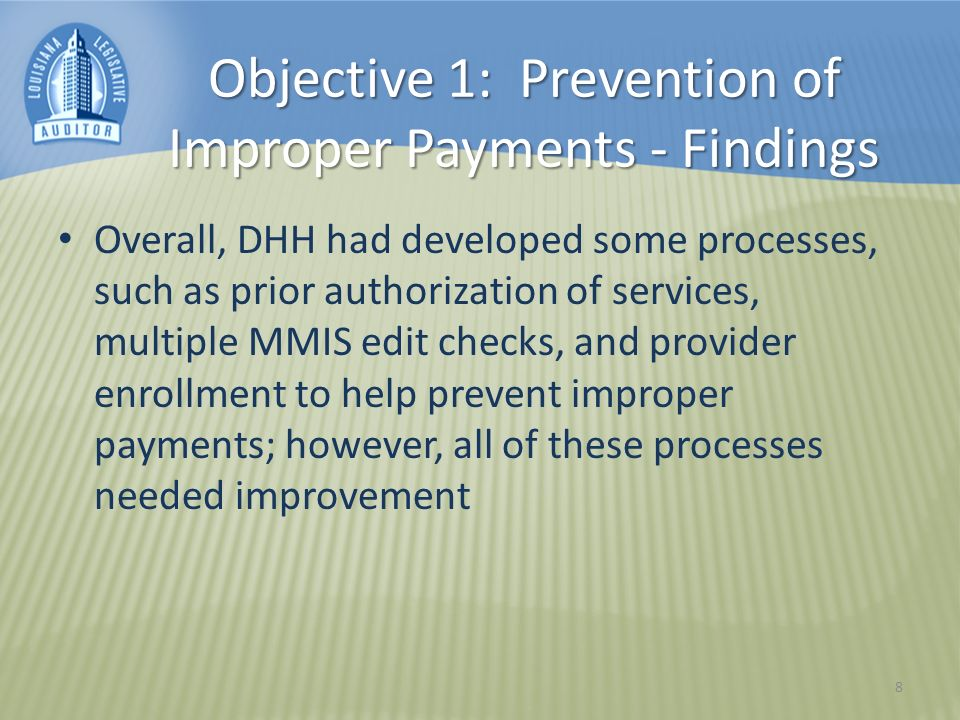 Objective 1: Prevention of Improper Payments - Findings Overall, DHH had developed some processes, such as prior authorization of services, multiple MMIS edit checks, and provider enrollment to help prevent improper payments; however, all of these processes needed improvement 8