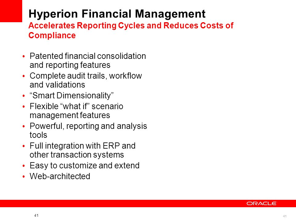 41 Hyperion Financial Management Accelerates Reporting Cycles and Reduces Costs of Compliance Patented financial consolidation and reporting features Complete audit trails, workflow and validations Smart Dimensionality Flexible what if scenario management features Powerful, reporting and analysis tools Full integration with ERP and other transaction systems Easy to customize and extend Web-architected