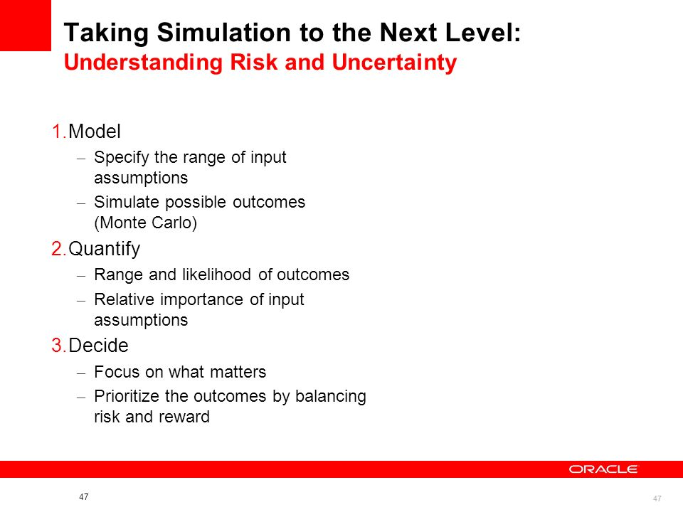 47 Taking Simulation to the Next Level: Understanding Risk and Uncertainty 1.Model – Specify the range of input assumptions – Simulate possible outcomes (Monte Carlo) 2.Quantify – Range and likelihood of outcomes – Relative importance of input assumptions 3.Decide – Focus on what matters – Prioritize the outcomes by balancing risk and reward