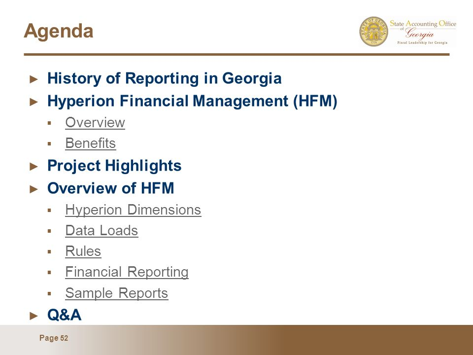 Page 52 Agenda History of Reporting in Georgia Hyperion Financial Management (HFM) Overview Benefits Project Highlights Overview of HFM Hyperion Dimensions Data Loads Rules Financial Reporting Sample Reports Q&A