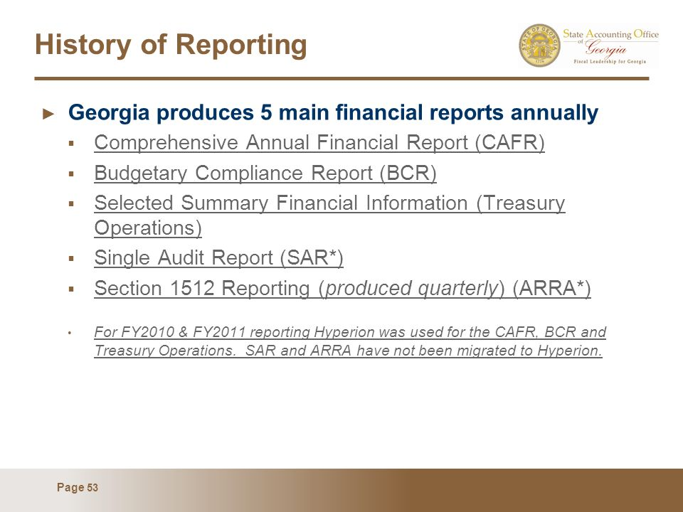 Page 53 History of Reporting Georgia produces 5 main financial reports annually Comprehensive Annual Financial Report (CAFR) Budgetary Compliance Repo