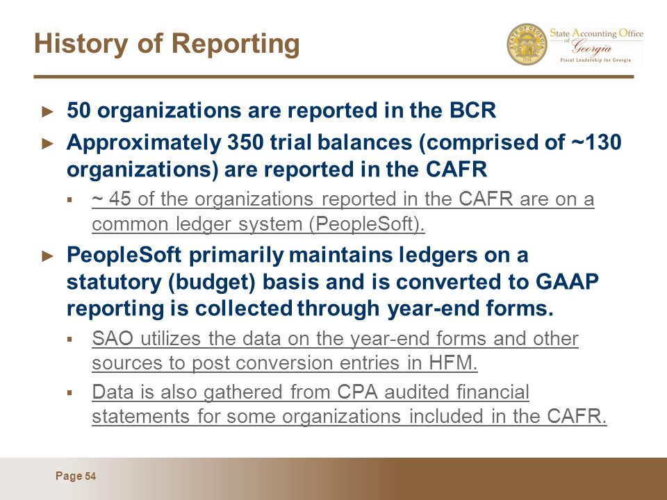 Page 54 History of Reporting 50 organizations are reported in the BCR Approximately 350 trial balances (comprised of ~130 organizations) are reported in the CAFR ~ 45 of the organizations reported in the CAFR are on a common ledger system (PeopleSoft).