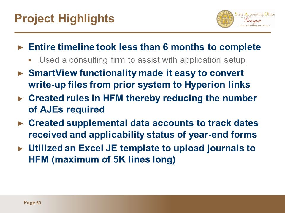 Page 60 Project Highlights Entire timeline took less than 6 months to complete Used a consulting firm to assist with application setup SmartView functionality made it easy to convert write-up files from prior system to Hyperion links Created rules in HFM thereby reducing the number of AJEs required Created supplemental data accounts to track dates received and applicability status of year-end forms Utilized an Excel JE template to upload journals to HFM (maximum of 5K lines long)