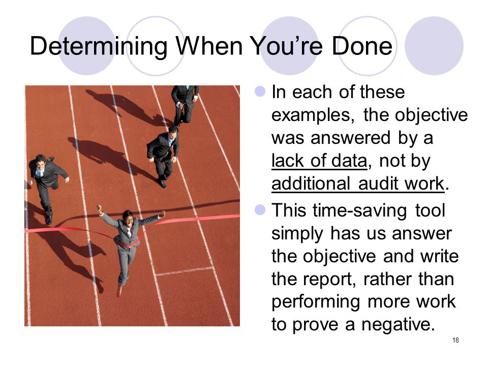 18 Determining When Youre Done In each of these examples, the objective was answered by a lack of data, not by additional audit work. This time-saving