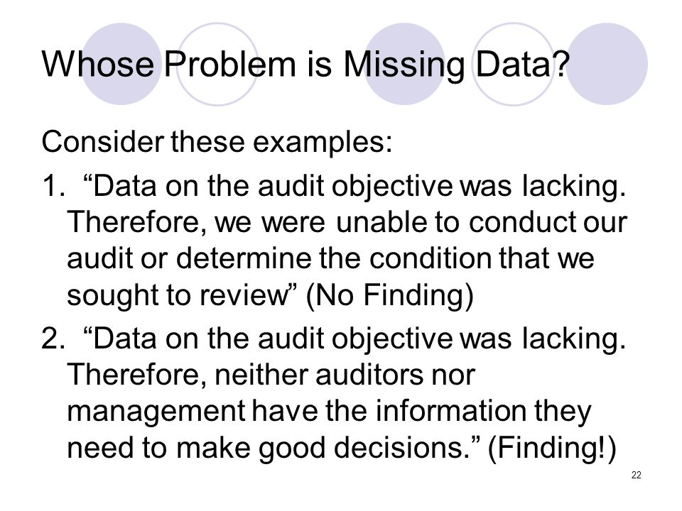 22 Whose Problem is Missing Data? Consider these examples: 1. Data on the audit objective was lacking. Therefore, we were unable to conduct our audit