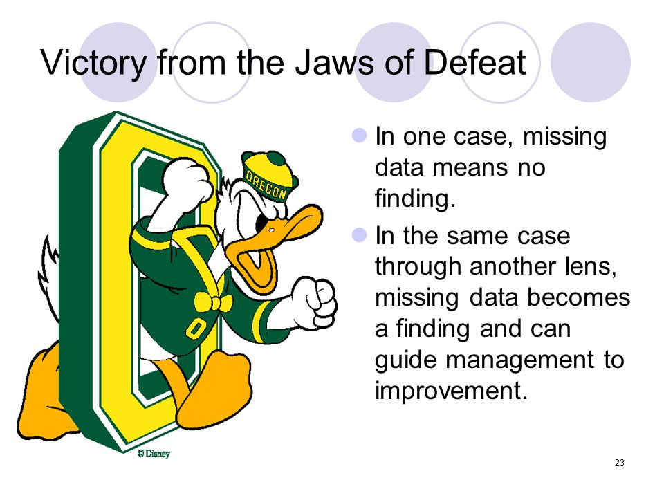23 Victory from the Jaws of Defeat In one case, missing data means no finding. In the same case through another lens, missing data becomes a finding a
