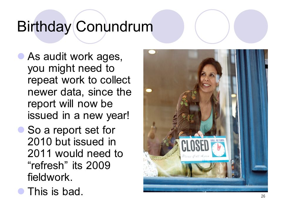 26 Birthday Conundrum As audit work ages, you might need to repeat work to collect newer data, since the report will now be issued in a new year! So a