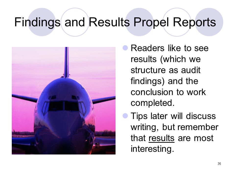 36 Findings and Results Propel Reports Readers like to see results (which we structure as audit findings) and the conclusion to work completed. Tips l