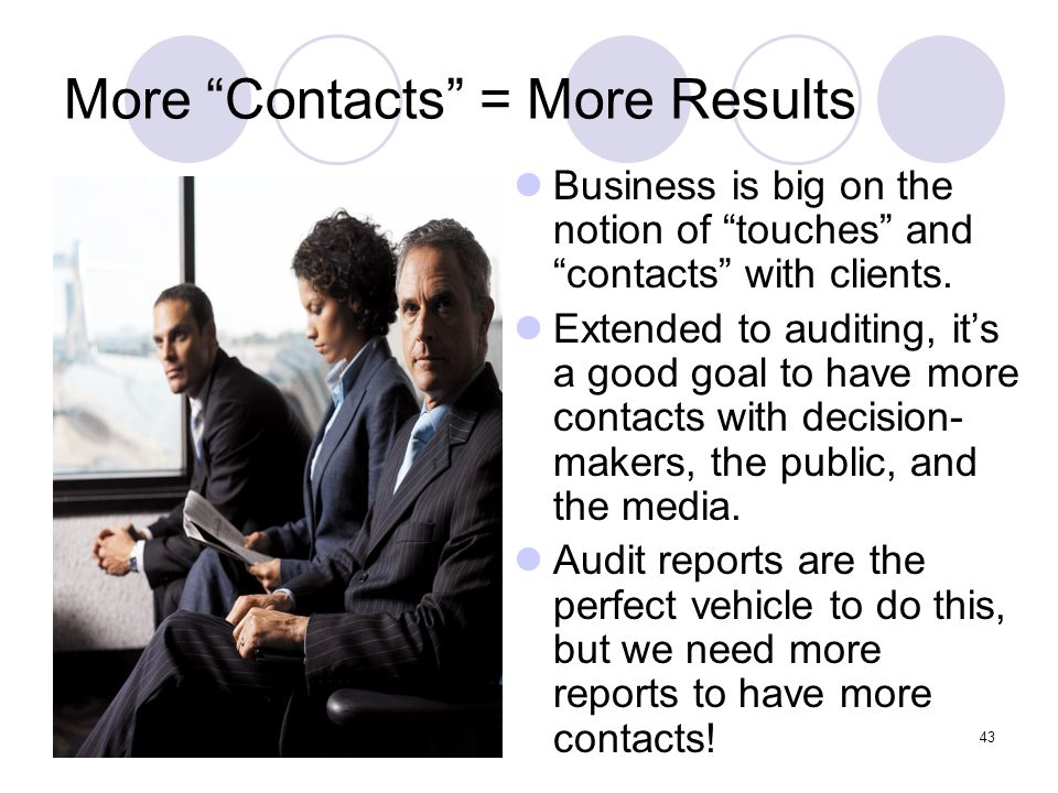 43 More Contacts = More Results Business is big on the notion of touches and contacts with clients. Extended to auditing, its a good goal to have more