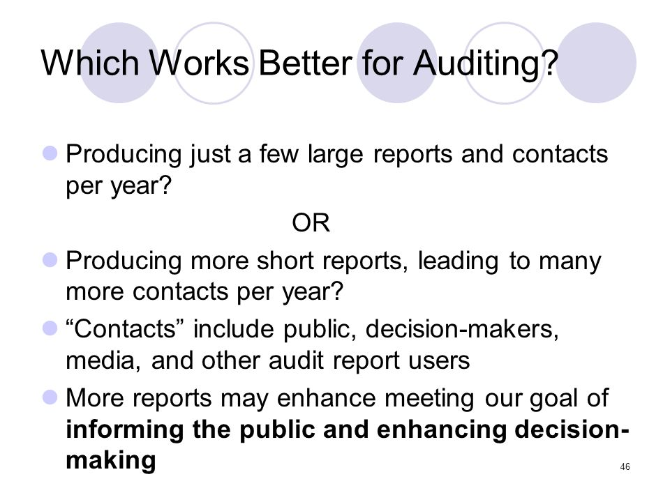 46 Which Works Better for Auditing? Producing just a few large reports and contacts per year? OR Producing more short reports, leading to many more co