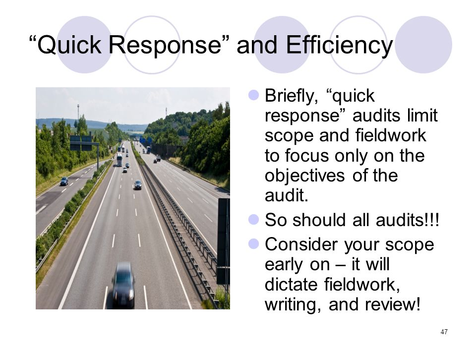 47 Quick Response and Efficiency Briefly, quick response audits limit scope and fieldwork to focus only on the objectives of the audit. So should all