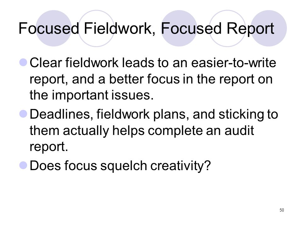 50 Focused Fieldwork, Focused Report Clear fieldwork leads to an easier-to-write report, and a better focus in the report on the important issues. Dea