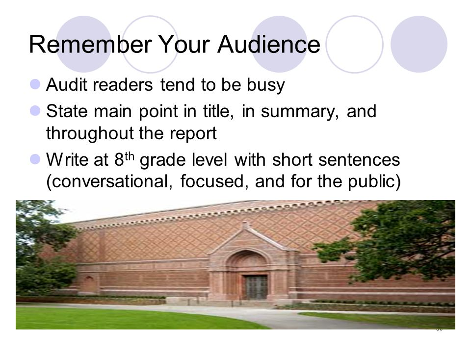 59 Remember Your Audience Audit readers tend to be busy State main point in title, in summary, and throughout the report Write at 8 th grade level wit
