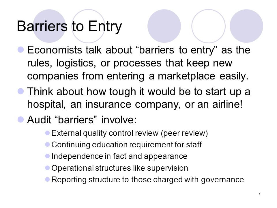 7 Barriers to Entry Economists talk about barriers to entry as the rules, logistics, or processes that keep new companies from entering a marketplace