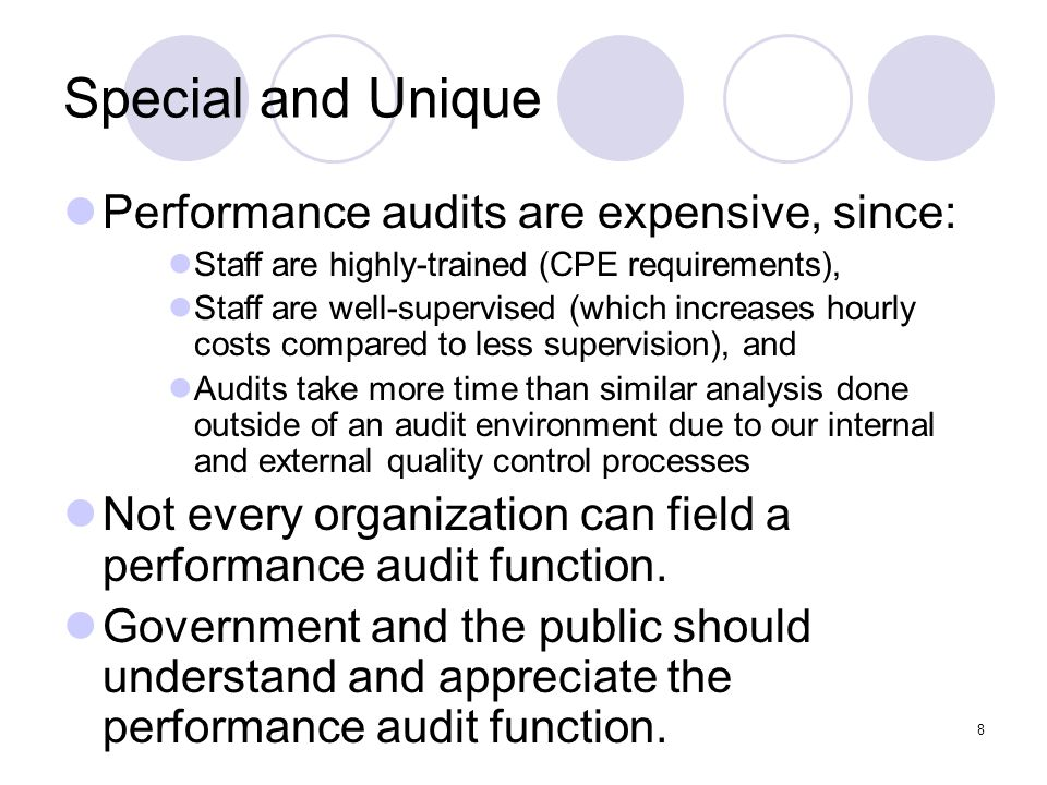 8 Special and Unique Performance audits are expensive, since: Staff are highly-trained (CPE requirements), Staff are well-supervised (which increases