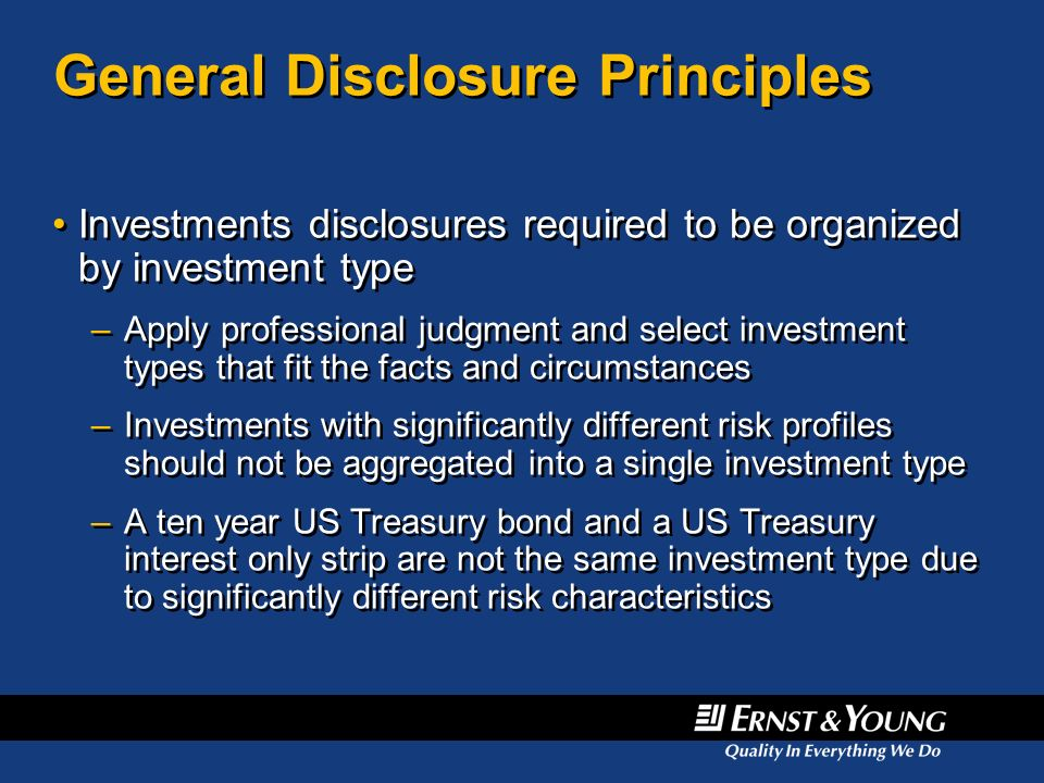 General Disclosure Principles Investments disclosures required to be organized by investment type –Apply professional judgment and select investment t