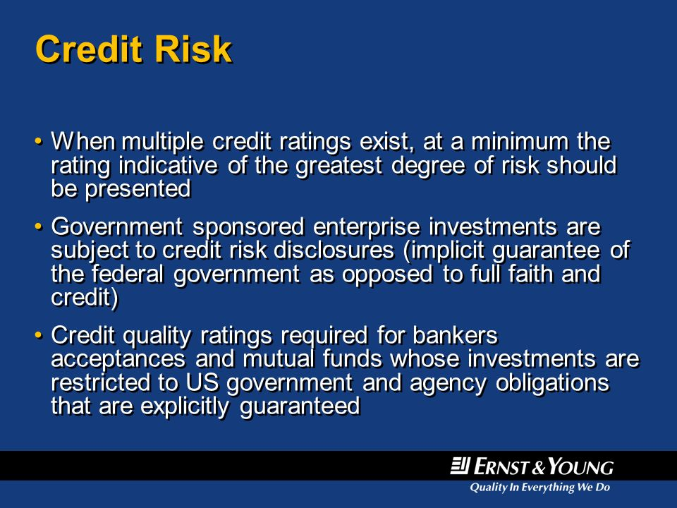Credit Risk When multiple credit ratings exist, at a minimum the rating indicative of the greatest degree of risk should be presented Government spons