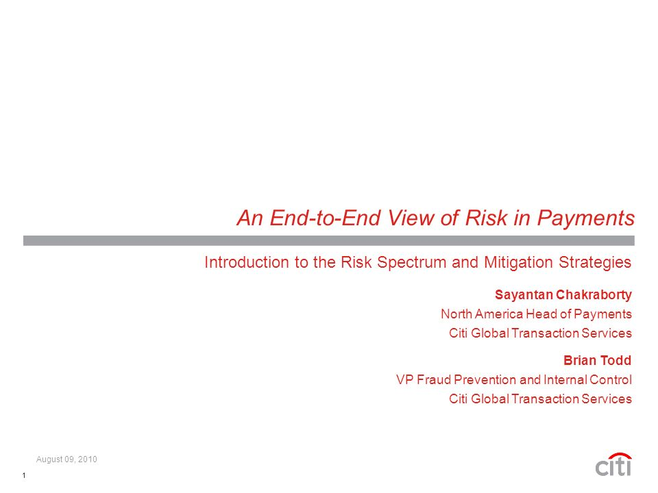 1 An End-to-End View of Risk in Payments Introduction to the Risk Spectrum and Mitigation Strategies Sayantan Chakraborty North America Head of Payments Citi Global Transaction Services Brian Todd VP Fraud Prevention and Internal Control Citi Global Transaction Services August 09, 2010