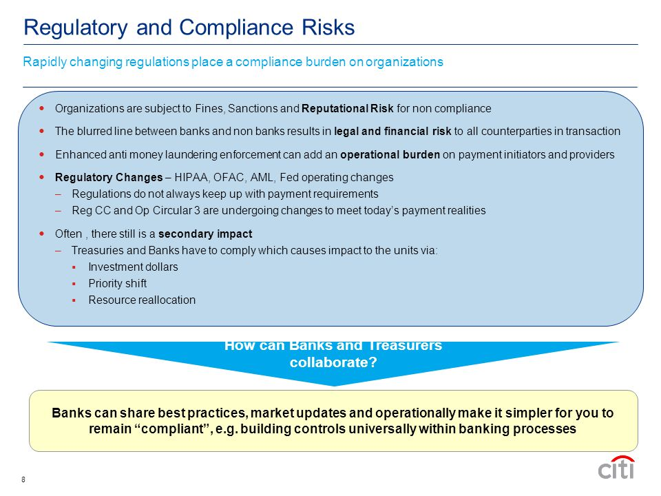 8 Regulatory and Compliance Risks Organizations are subject to Fines, Sanctions and Reputational Risk for non compliance The blurred line between banks and non banks results in legal and financial risk to all counterparties in transaction Enhanced anti money laundering enforcement can add an operational burden on payment initiators and providers Regulatory Changes – HIPAA, OFAC, AML, Fed operating changes –Regulations do not always keep up with payment requirements –Reg CC and Op Circular 3 are undergoing changes to meet todays payment realities Often, there still is a secondary impact –Treasuries and Banks have to comply which causes impact to the units via: Investment dollars Priority shift Resource reallocation Banks can share best practices, market updates and operationally make it simpler for you to remain compliant, e.g.