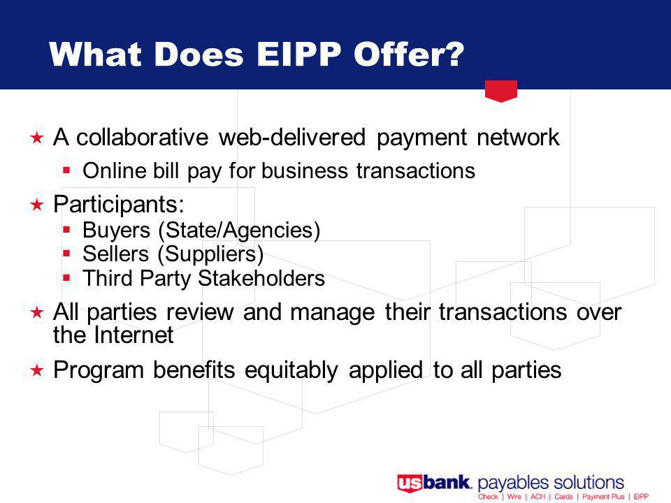 A collaborative web-delivered payment network Online bill pay for business transactions Participants: Buyers (State/Agencies) Sellers (Suppliers) Third Party Stakeholders All parties review and manage their transactions over the Internet Program benefits equitably applied to all parties What Does EIPP Offer