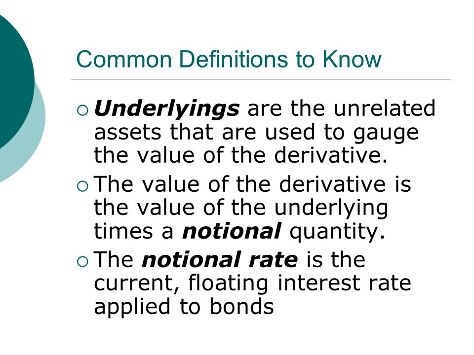 Common Definitions to Know Underlyings are the unrelated assets that are used to gauge the value of the derivative.